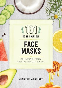 Cover 101 DIY Face Masks: Fun, Healthy, All-Natural Sheet Masks for Every Skin Type