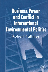Cover Business Power and Conflict in International Environmental Politics