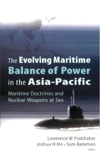 Cover Evolving Maritime Balance Of Power In The Asia-pacific, The: Maritime Doctrines And Nuclear Weapons At Sea