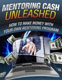 Cover Mentoring Cash Unleashed - How to Make Money With Your Own Mentoring Program