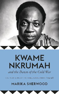 Cover Kwame Nkrumah and the Dawn of the Cold War