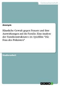 """Cover Häusliche Gewalt gegen Frauen und ihre Auswirkungen auf die Familie. Eine Analyse der Familienstrukturen im Spielfilm """"Die Frau des Polizisten"""""""