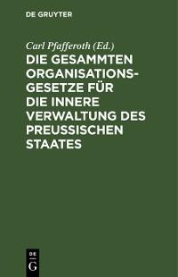 Cover Die gesammten Organisationsgesetze für die innere Verwaltung des Preußischen Staates