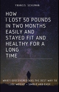 Cover How I lost 50 pounds in two months Easily and stayed fit and healthy for a long time.