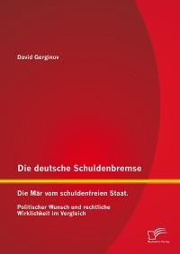 Cover Die deutsche Schuldenbremse: Die Mär vom schuldenfreien Staat. Politischer Wunsch und rechtliche Wirklichkeit im Vergleich