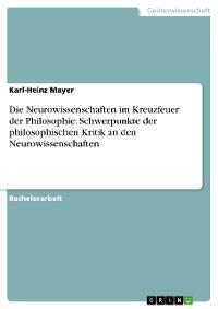 Cover Die Neurowissenschaften im Kreuzfeuer der Philosophie: Schwerpunkte der philosophischen Kritik an den Neurowissenschaften