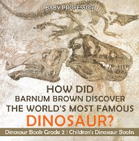 Cover How Did Barnum Brown Discover The World's Most Famous Dinosaur? Dinosaur Book Grade 2 | Children's Dinosaur Books