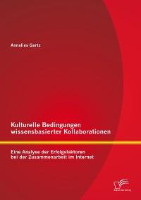 Cover Kulturelle Bedingungen wissensbasierter Kollaborationen: Eine Analyse der Erfolgsfaktoren bei der Zusammenarbeit im Internet