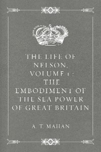 Cover The Life of Nelson, Volume 1 : The Embodiment of the Sea Power of Great Britain