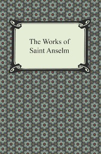 Cover The Works of Saint Anselm (Prologium, Monologium, In Behalf of the Fool, and Cur Deus Homo)