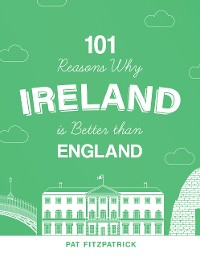 Cover 101 Reasons Why Ireland Is Better Than England