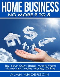 Cover Home Business: No More 9 to 5: Be Your Own Boss, Work From Home and Make Money Online