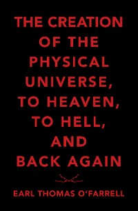 Cover The Creation of the Physical Universe, to Heaven, to Hell, and Back Again