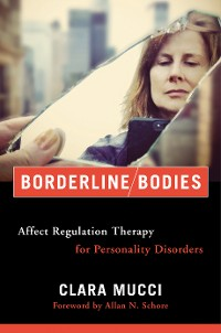 Cover Borderline Bodies: Affect Regulation Therapy for Personality Disorders (Norton Series on Interpersonal Neurobiology)