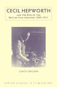Cover Cecil Hepworth and the Rise of the British Film Industry 1899-1911
