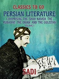 Cover Persian Literature, Volume 1, Comprising The Shah Nameh, The Rubaiyat, The Divan, and The Gulistan
