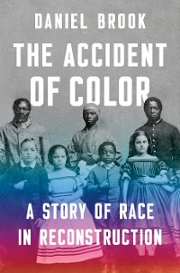 Cover The Accident of Color: A Story of Race in Reconstruction