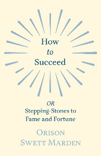 Cover How to Succeed - OR, Stepping-Stones to Fame and Fortune