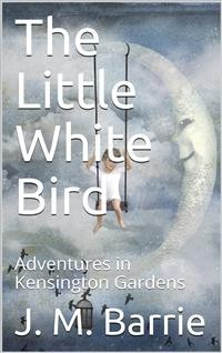 Cover The Little White Bird; Or, Adventures in Kensington Gardens