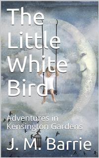 Cover The Little White Bird; Or, Adventures in Kensington Gardens