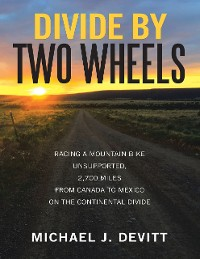 Cover Divide By Two Wheels: Racing a Mountain Bike Unsupported, 2,700 Miles from Canada to Mexico On the Continental Divide