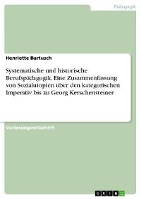 Cover Systematische und historische Berufspädagogik. Eine Zusammenfassung von Sozialutopien über den kategorischen Imperativ bis zu Georg Kerschensteiner