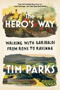 Cover The Hero's Way: Walking with Garibaldi from Rome to Ravenna