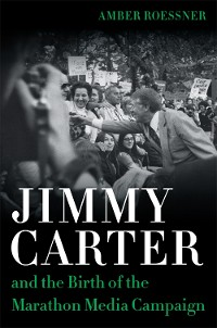 Cover Jimmy Carter and the Birth of the Marathon Media Campaign