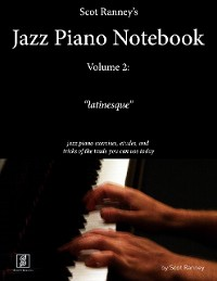 """Cover Scot Ranney's Jazz Piano Notebook, Volume 2, """"Latinesque"""" - Jazz Piano Exercises, Etudes, and Tricks of the Trade You Can Use Today"""