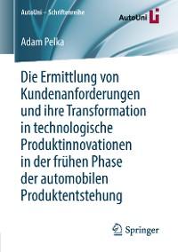 Cover Die Ermittlung von Kundenanforderungen und ihre Transformation in technologische Produktinnovationen in der frühen Phase der automobilen Produktentstehung