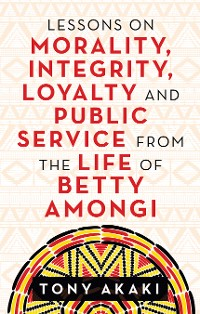 Cover Lessons on Morality, Integrity, Loyalty and Public Service from the Life of Betty Amongi