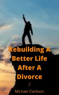 Cover Rebuilding A Better Life After A Divorce