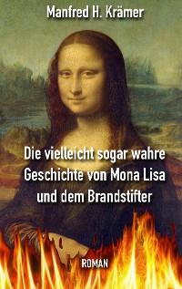 Cover Die vielleicht sogar wahre Geschichte von Mona Lisa und dem Brandstifter