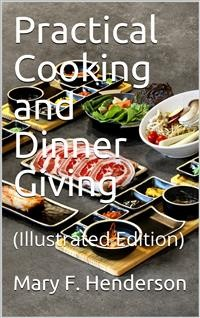 Cover Practical Cooking and Dinner Giving / A Treatise Containing Practical Instructions in Cooking; / in the Combination and Serving of Dishes; and in the / Fashionable Modes of Entertaining at Breakfast, Lunch, and / Dinner