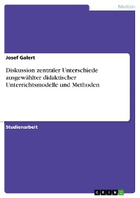 Cover Diskussion zentraler Unterschiede ausgewählter didaktischer Unterrichtsmodelle und Methoden