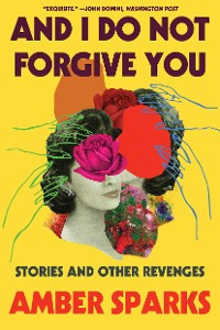 Cover And I Do Not Forgive You: Stories and Other Revenges