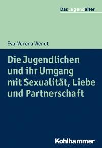 Cover Die Jugendlichen und ihr Umgang mit Sexualität, Liebe und Partnerschaft