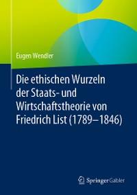 Cover Die ethischen Wurzeln der Staats- und Wirtschaftstheorie von Friedrich List (1789-1846)