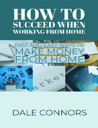 Cover How to Succeed When Working from Home - Fast and Easy Ways to Make Money from Home