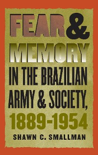 Cover Fear and Memory in the Brazilian Army and Society, 1889-1954