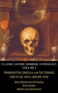Cover Classic Gothic Horror Anthology Volume I: Frankenstein, Dracula, and The Strange Case of Dr. Jekyll and Mr. Hyde