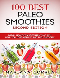 Cover 100 Best Paleo Smoothies Second Edition - Drink Healthy Smoothies That Will Help You Lose Weight and Feel Energetic