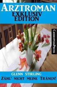 Cover Arztroman Exklusiv Edition - Zähl' nicht meine Tränen