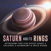 Cover Saturn and Its Rings | Astronomy for Kids Books Grade 4 | Children's Astronomy & Space Books