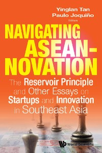 Cover Navigating Aseannovation: The Reservoir Principle And Other Essays On Startups And Innovation In Southeast Asia