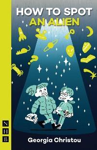 Cover How to Spot an Alien (NHB Modern Plays)