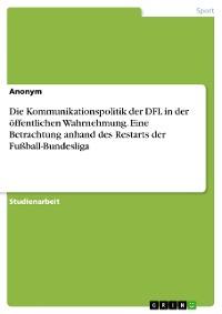 Cover Die Kommunikationspolitik der DFL in der öffentlichen Wahrnehmung. Eine Betrachtung anhand des Restarts der Fußball-Bundesliga