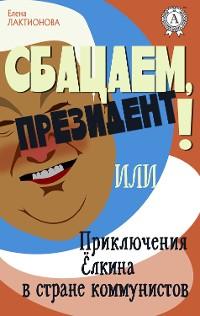Cover Сбацаем, президент! или Приключения Ёлкина в стране коммунистов