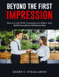 Cover Beyond the First Impression: How to Lead Well, Communicate Better, and Build Exceptional Relationships