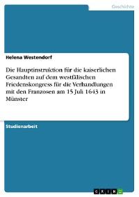 Cover Die Hauptinstruktion für die kaiserlichen Gesandten auf dem westfälischen Friedenskongress für die Verhandlungen mit den Franzosen in Münster, 15 Juli 1643, und ihre Aussagen für die kaiserlichen Verhandlungsziele